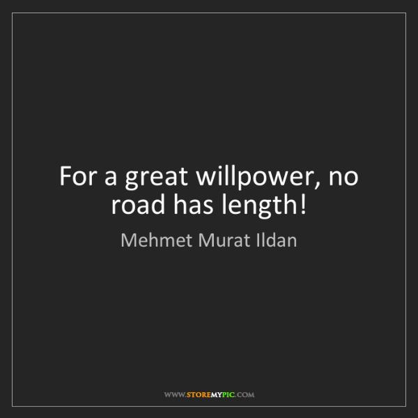 Mehmet Murat Ildan: For a great willpower, no road has length!