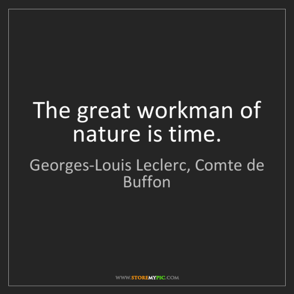 Georges-Louis Leclerc, Comte de Buffon: The great workman of nature is time.