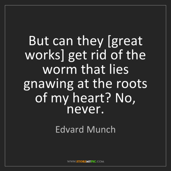 Edvard Munch: But can they [great works] get rid of the worm that lies...