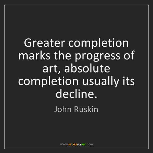 John Ruskin: Greater completion marks the progress of art, absolute...