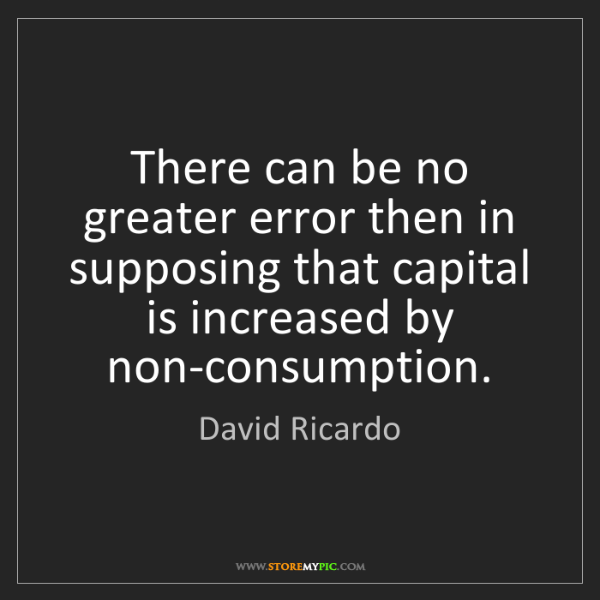 David Ricardo: There can be no greater error then in supposing that...
