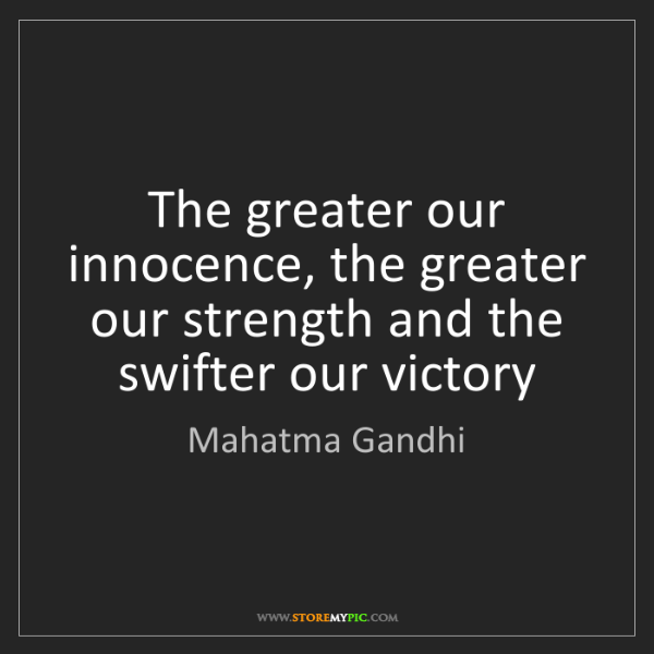 Mahatma Gandhi: The greater our innocence, the greater our strength and...