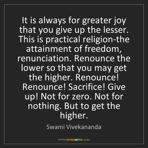 Swami Vivekananda: It is always for greater joy that you give up the lesser....