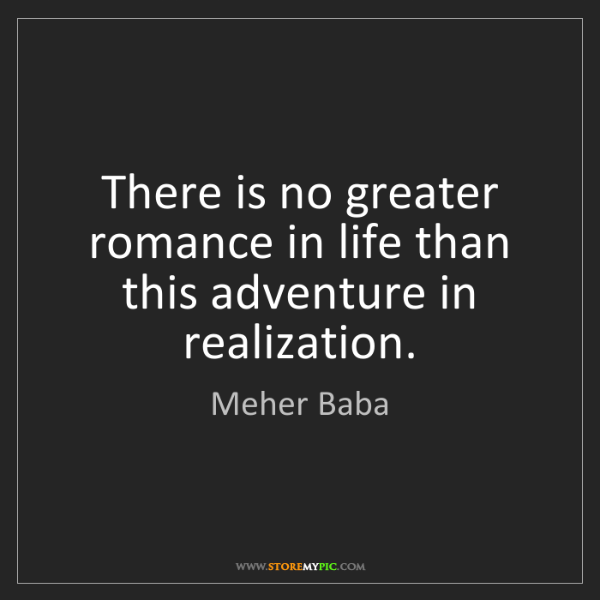 Meher Baba: There is no greater romance in life than this adventure...