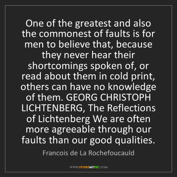 Francois de La Rochefoucauld: One of the greatest and also the commonest of faults...