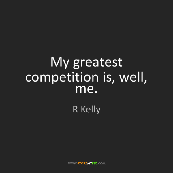 R Kelly: My greatest competition is, well, me.