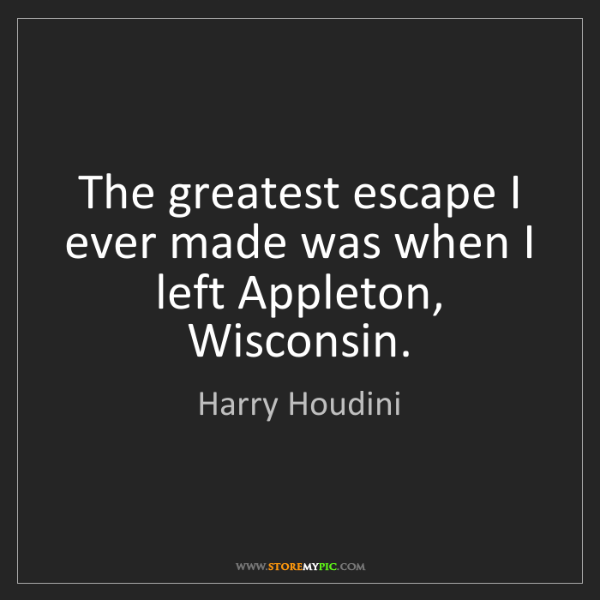 Harry Houdini: The greatest escape I ever made was when I left Appleton,...
