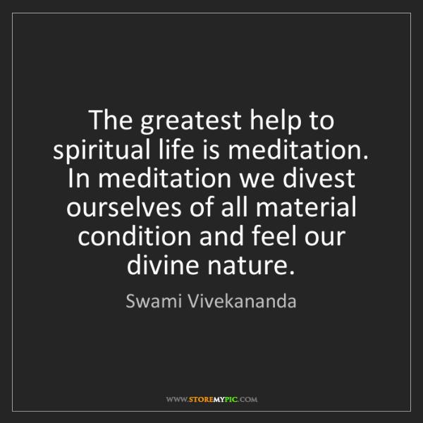 Swami Vivekananda: The greatest help to spiritual life is meditation. In...