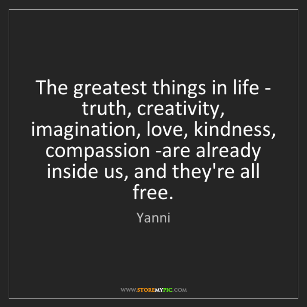 Yanni: The greatest things in life - truth, creativity, imagination,...