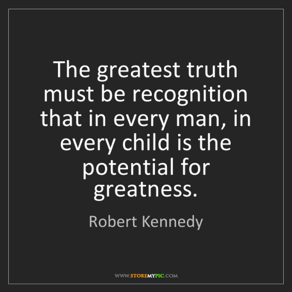 Robert Kennedy: The greatest truth must be recognition that in every...