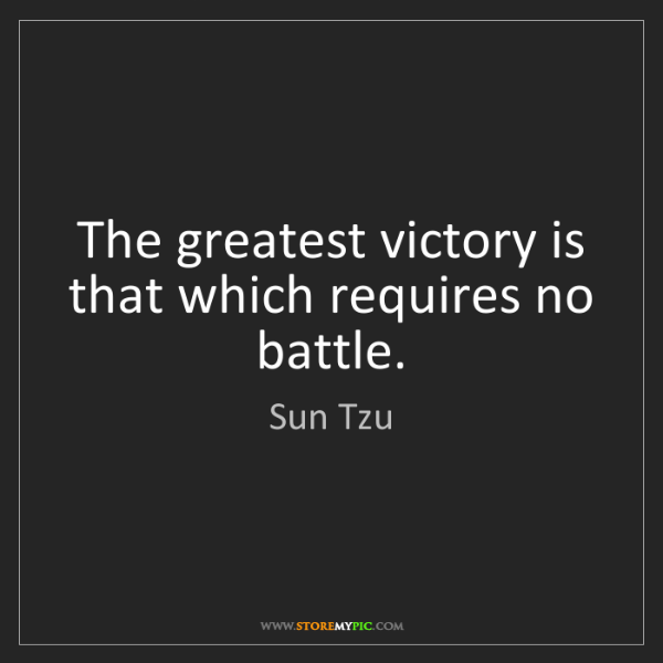 Sun Tzu: The greatest victory is that which requires no battle.