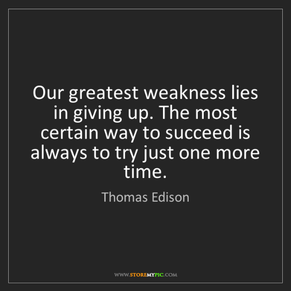 Thomas Edison: Our greatest weakness lies in giving up. The most certain...