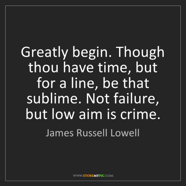 James Russell Lowell: Greatly begin. Though thou have time, but for a line,...