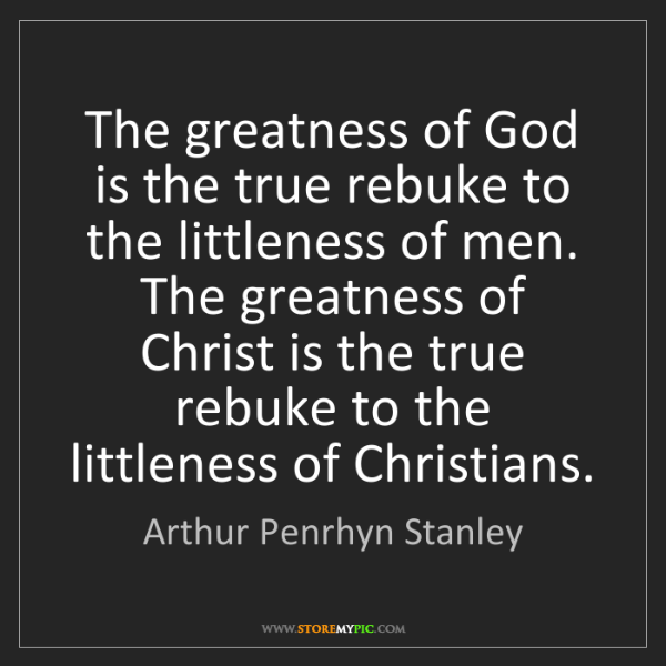 Arthur Penrhyn Stanley: The greatness of God is the true rebuke to the littleness...