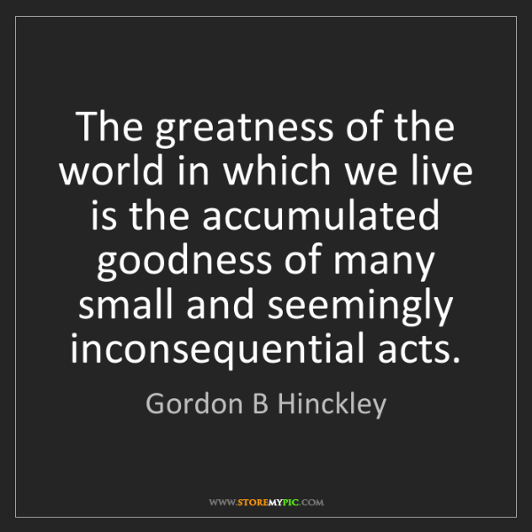 Gordon B Hinckley: The greatness of the world in which we live is the accumulated...
