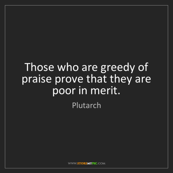 Plutarch: Those who are greedy of praise prove that they are poor...