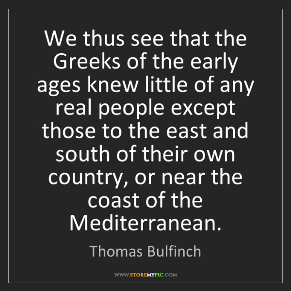 Thomas Bulfinch: We thus see that the Greeks of the early ages knew little...