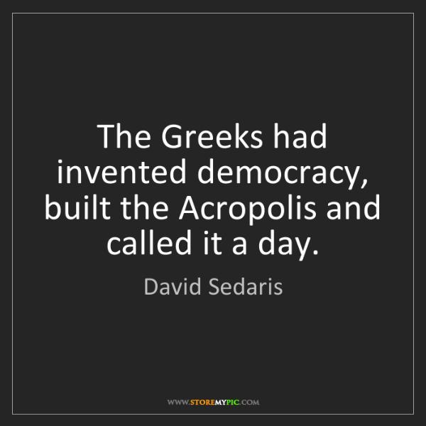 David Sedaris: The Greeks had invented democracy, built the Acropolis...