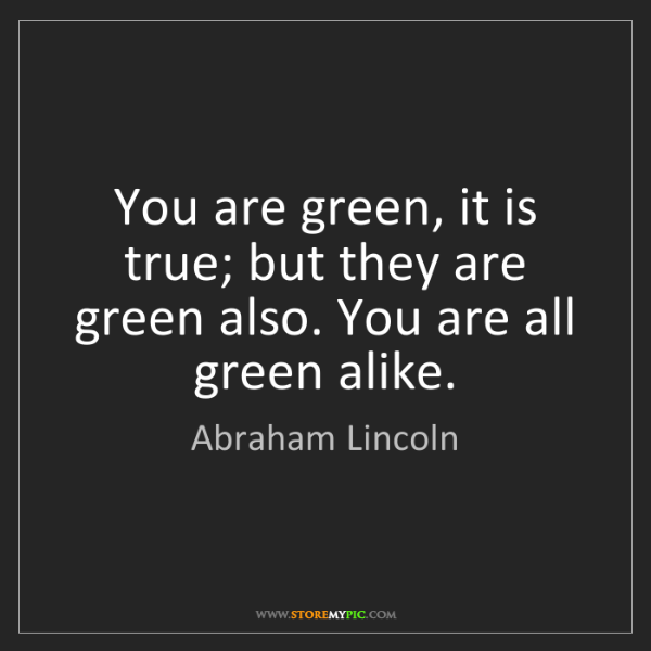 Abraham Lincoln: You are green, it is true; but they are green also. You...