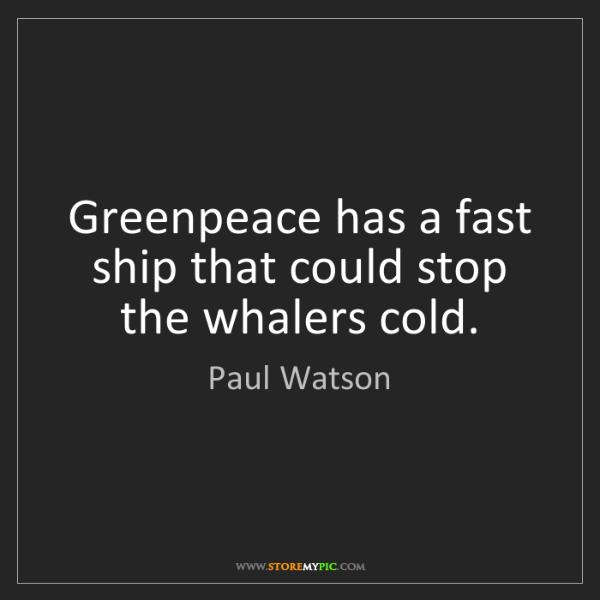 Paul Watson: Greenpeace has a fast ship that could stop the whalers...