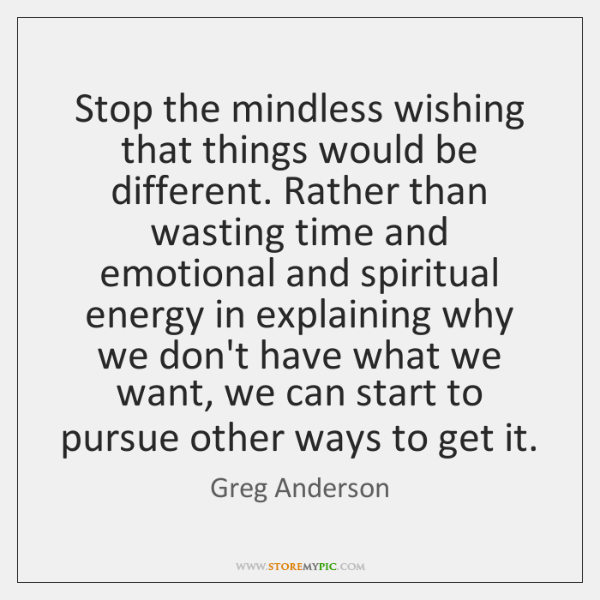 Stop the mindless wishing that things would be different. Rather than wasting ...