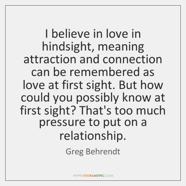 I believe in love in hindsight, meaning attraction and connection can be ...