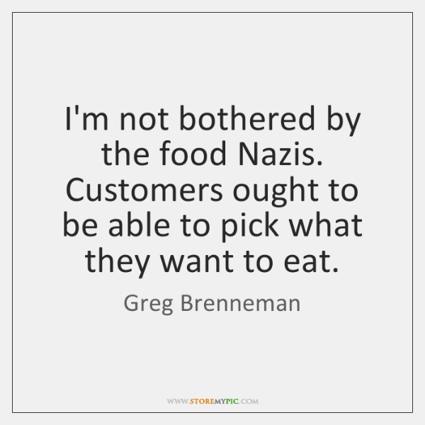 I'm not bothered by the food Nazis. Customers ought to be able ...