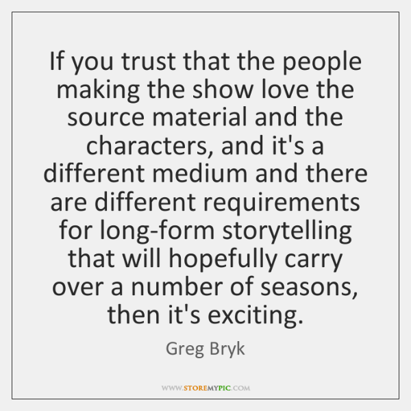 If you trust that the people making the show love the source ...