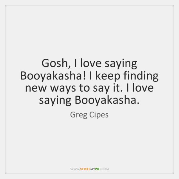 Gosh, I love saying Booyakasha! I keep finding new ways to say ...