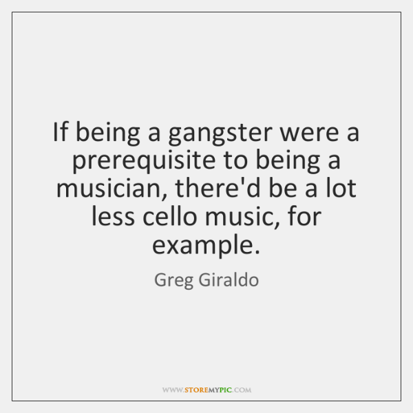 If being a gangster were a prerequisite to being a musician, there'd ...