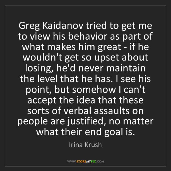 Irina Krush: Greg Kaidanov tried to get me to view his behavior as...