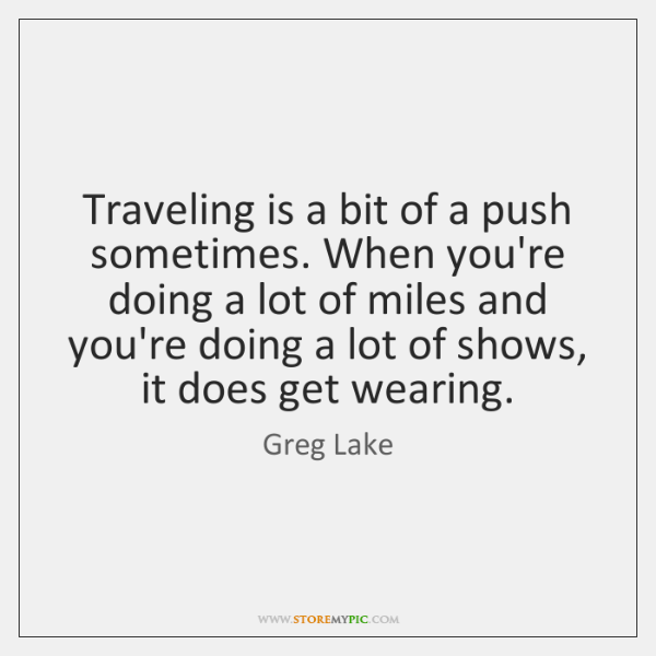 Traveling is a bit of a push sometimes. When you're doing a ...
