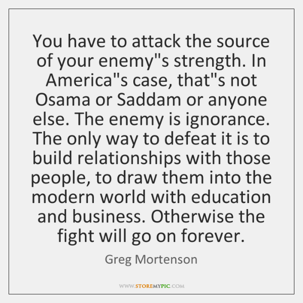 You have to attack the source of your enemy's strength. In America's ...