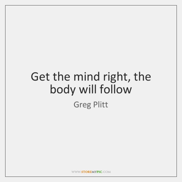 Get the mind right, the body will follow