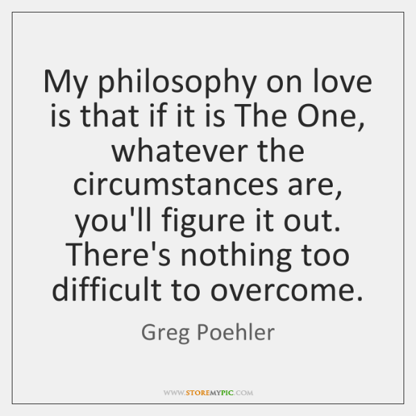 My philosophy on love is that if it is The One, whatever ...