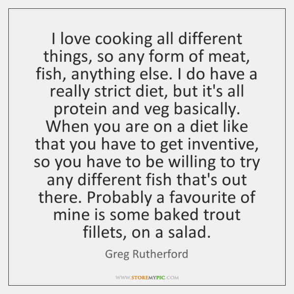 I love cooking all different things, so any form of meat, fish, ...