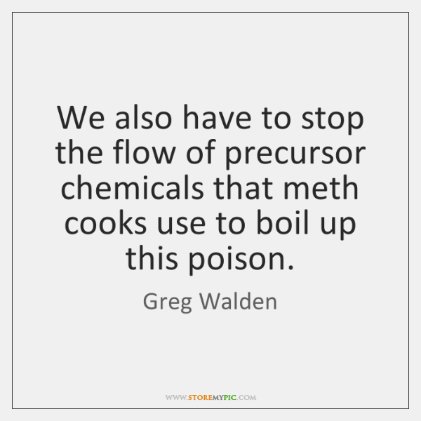 We also have to stop the flow of precursor chemicals that meth ...