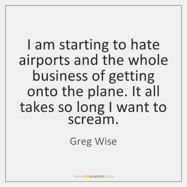 I am starting to hate airports and the whole business of getting ...