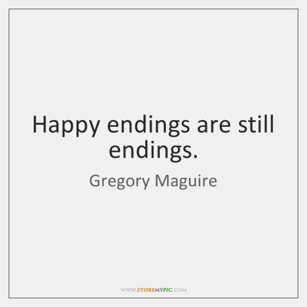 Happy endings are still endings.