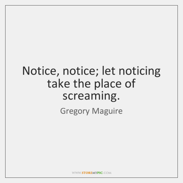 Notice, notice; let noticing take the place of screaming.