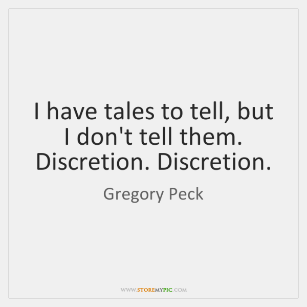 I have tales to tell, but I don't tell them. Discretion. Discretion.