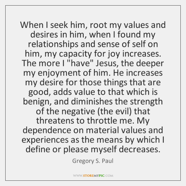 When I seek him, root my values and desires in him, when ...