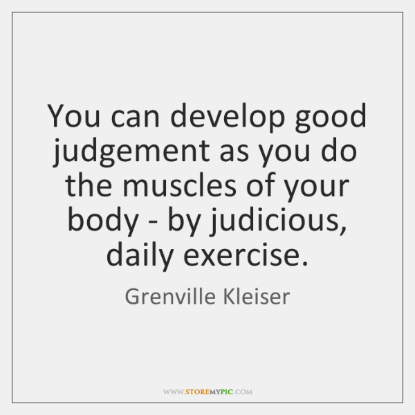 You can develop good judgement as you do the muscles of your ...