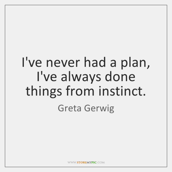 I've never had a plan, I've always done things from instinct.