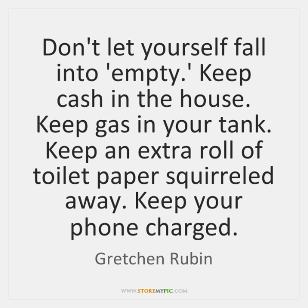 Don't let yourself fall into 'empty.' Keep cash in the house. ...