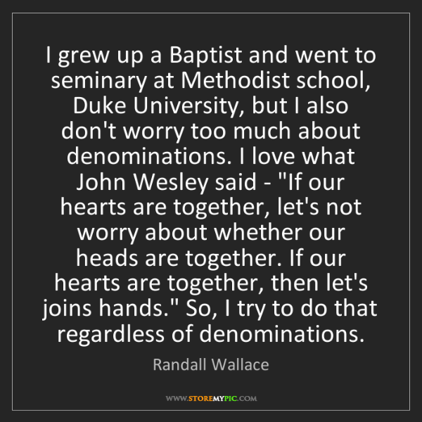 Randall Wallace: I grew up a Baptist and went to seminary at Methodist...