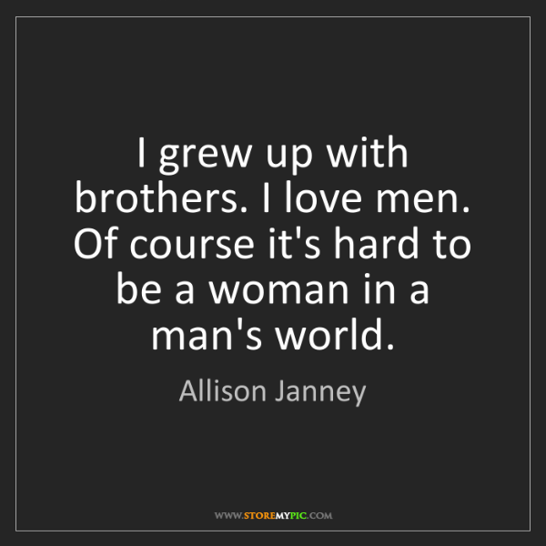 Allison Janney: I grew up with brothers. I love men. Of course it's hard...