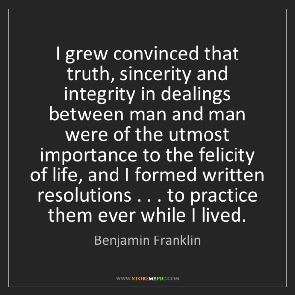 Benjamin Franklin: I grew convinced that truth, sincerity and integrity...