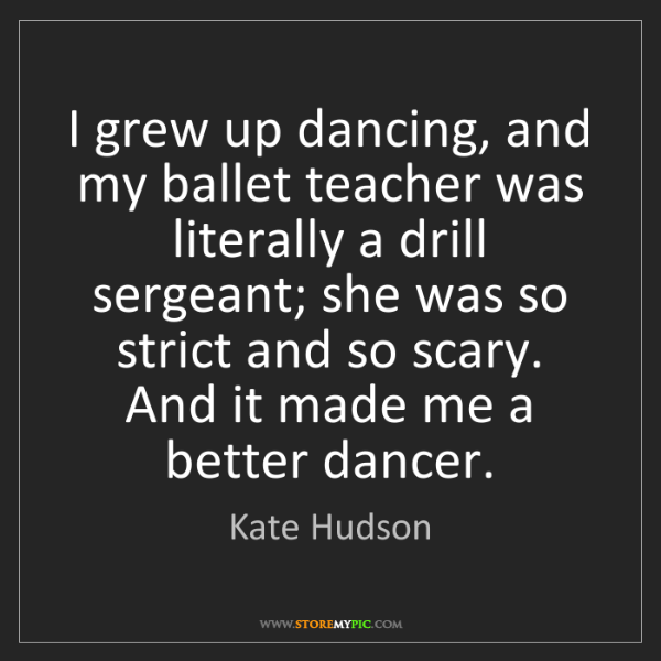 Kate Hudson: I grew up dancing, and my ballet teacher was literally...