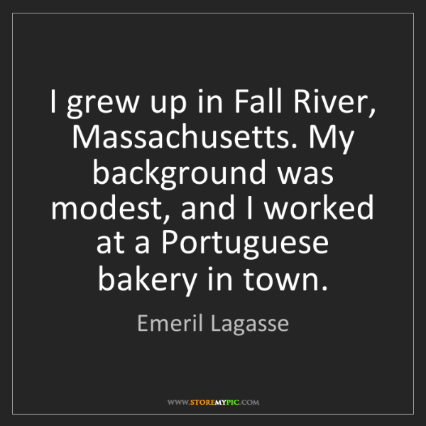 Emeril Lagasse: I grew up in Fall River, Massachusetts. My background...